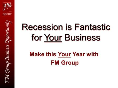 Recession is Fantastic for Your Business Make this Your Year with FM Group FM Group Business Opportunity.