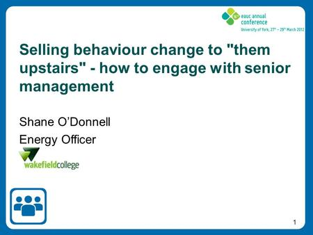 1 Shane O'Donnell Energy Officer Selling behaviour change to them upstairs - how to engage with senior management.