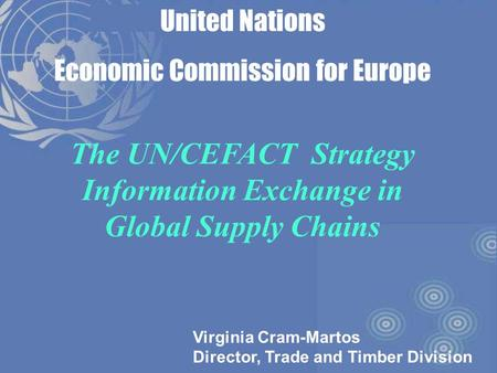 1 United Nations Economic Commission for Europe The UN/CEFACT Strategy Information Exchange in Global Supply Chains Virginia Cram-Martos Director, Trade.