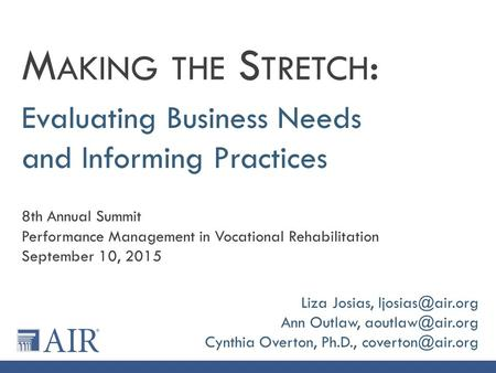 Evaluating Business Needs and Informing Practices M AKING THE S TRETCH : 8th Annual Summit Performance Management in Vocational Rehabilitation September.