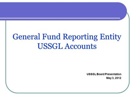 General Fund Reporting Entity USSGL Accounts USSGL Board Presentation May 3, 2012.
