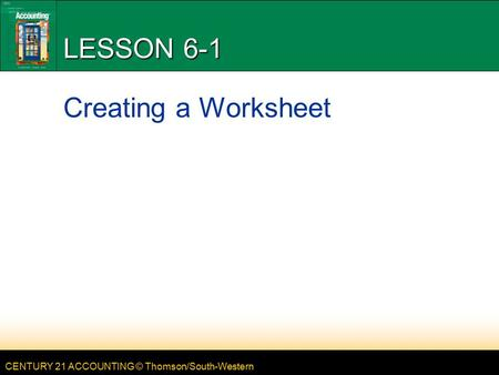 CENTURY 21 ACCOUNTING © Thomson/South-Western LESSON 6-1 Creating a Worksheet.