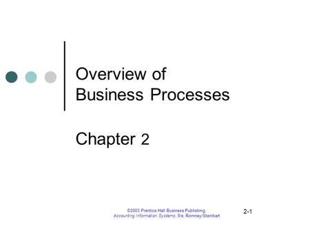 2-1 ©2003 Prentice Hall Business Publishing, Accounting Information Systems, 9/e, Romney/Steinbart Overview of Business Processes Chapter 2.