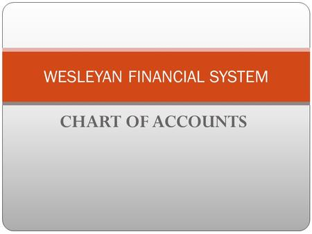 CHART OF ACCOUNTS WESLEYAN FINANCIAL SYSTEM. GOALS Ease of use for end user Departments consistent with HRMS Provide a conversion crosswalk Accommodate.