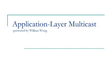 Application-Layer Multicast -presented by William Wong.