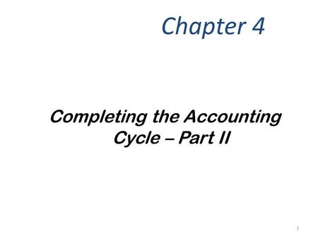 Completing the Accounting Cycle – Part II Chapter 4 1.