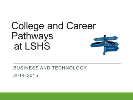 College and Career Pathways at LSHS BUSINESS AND TECHNOLOGY 2014-2015.