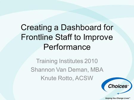 Creating a Dashboard for Frontline Staff to Improve Performance Training Institutes 2010 Shannon Van Deman, MBA Knute Rotto, ACSW.