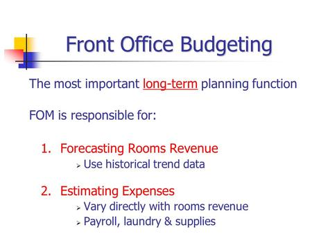 Front Office Budgeting The most important long-term planning function FOM is responsible for: 1.Forecasting Rooms Revenue  Use historical trend data 2.Estimating.