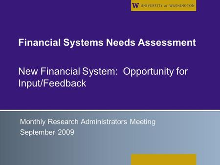 Financial Systems Needs Assessment New Financial System: Opportunity for Input/Feedback Monthly Research Administrators Meeting September 2009.
