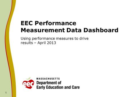 1 EEC Performance Measurement Data Dashboard Using performance measures to drive results – April 2013.