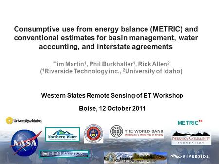 Western States Remote Sensing of ET Workshop Boise, 12 October 2011 METRIC TM Consumptive use from energy balance (METRIC) and conventional estimates for.