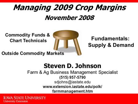 Managing 2009 Crop Margins November 2008 Fundamentals: Supply & Demand Commodity Funds & Chart Technicals Outside Commodity Markets Steven D. Johnson Farm.