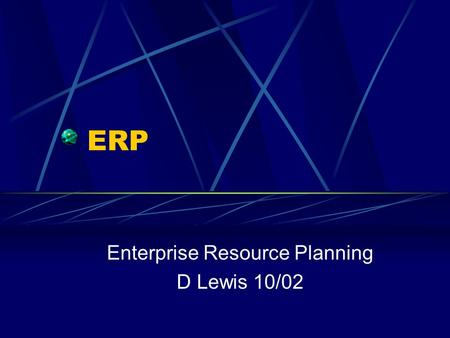 ERP Enterprise Resource Planning D Lewis 10/02. Definitions ERP is a process of managing all resources and their use in the entire enterprise in a coordinated.