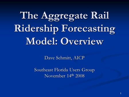 1 The Aggregate Rail Ridership Forecasting Model: Overview Dave Schmitt, AICP Southeast Florida Users Group November 14 th 2008.