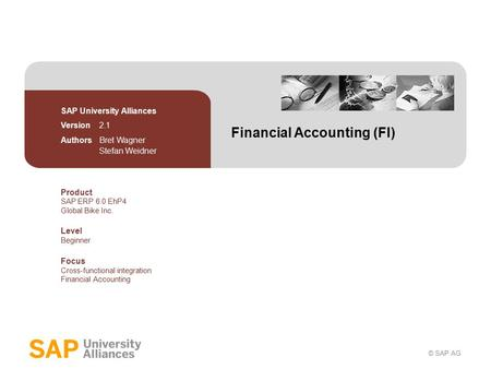 © SAP AG Financial Accounting (FI) SAP University Alliances Version 2.1 Authors Bret Wagner Stefan Weidner Product SAP ERP 6.0 EhP4 Global Bike Inc. Level.