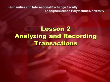 Humanities and International Exchange Faculty Shanghai Second Polytechnic University Lesson 2 Analyzing and Recording Transactions.