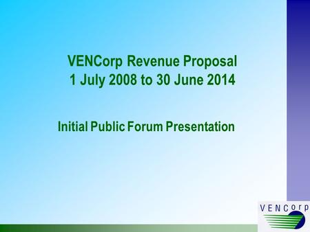 VENCorp Revenue Proposal 1 July 2008 to 30 June 2014 Initial Public Forum Presentation.