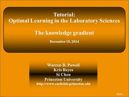 Slide 1 Tutorial: Optimal Learning in the Laboratory Sciences The knowledge gradient December 10, 2014 Warren B. Powell Kris Reyes Si Chen Princeton University.