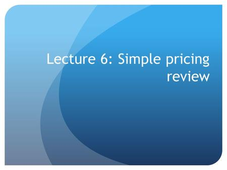Lecture 6: Simple pricing review. Summary of main points Aggregate demand or market demand is the total number of units that will be purchased by a group.