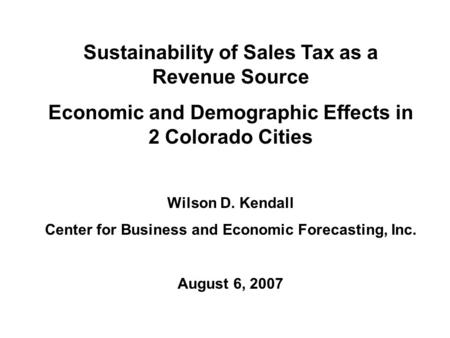 Sustainability of Sales Tax as a Revenue Source Economic and Demographic Effects in 2 Colorado Cities Wilson D. Kendall Center for Business and Economic.