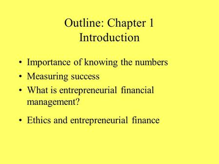 Outline: Chapter 1 Introduction Importance of knowing the numbers Measuring success What is entrepreneurial financial management? Ethics and entrepreneurial.