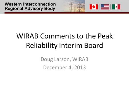 WIRAB Comments to the Peak Reliability Interim Board Doug Larson, WIRAB December 4, 2013.