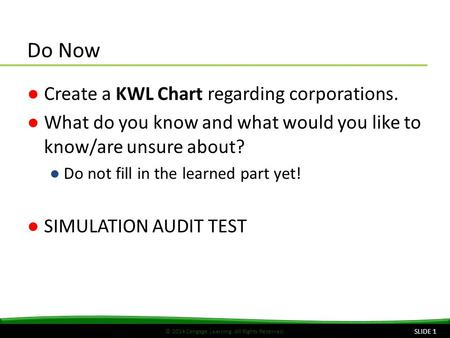 © 2014 Cengage Learning. All Rights Reserved. Do Now ●Create a KWL Chart regarding corporations. ●What do you know and what would you like to know/are.