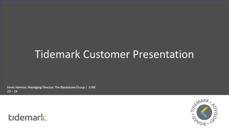 Tidemark Customer Presentation Kevin Hannon, Managing Director, The Blackstone Group | JUNE 23 – 24.