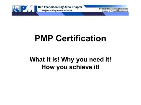 PMP Certification What it is! Why you need it! How you achieve it!