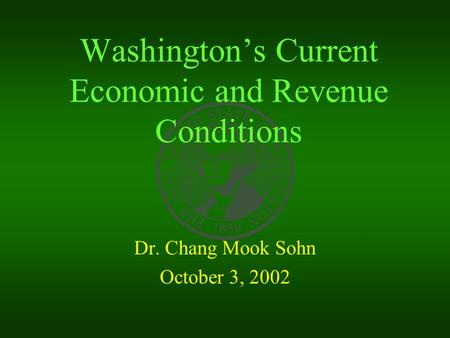 Washington's Current Economic and Revenue Conditions Dr. Chang Mook Sohn October 3, 2002.