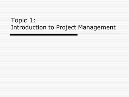 Topic 1 : Introduction to Project Management. 2 Topic #1: Learning Objectives Explain what a project is Describe project management Understand the role.