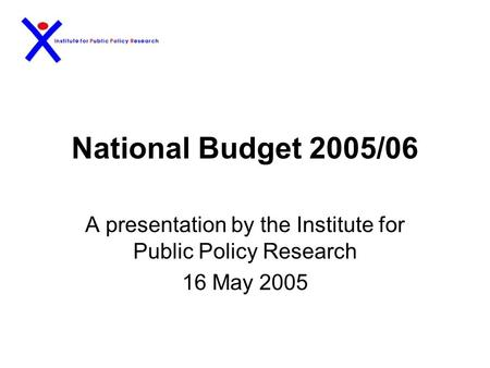 National Budget 2005/06 A presentation by the Institute for Public Policy Research 16 May 2005.