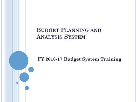 B UDGET P LANNING AND A NALYSIS S YSTEM FY 2016-17 Budget System Training.