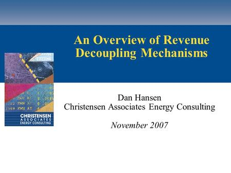 An Overview of Revenue Decoupling Mechanisms Dan Hansen Christensen Associates Energy Consulting November 2007.
