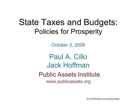 ©2008 Public Assets Institute State Taxes and Budgets: Policies for Prosperity October 2, 2008 Paul A. Cillo Jack Hoffman Public Assets Institute www.publicassets.org.
