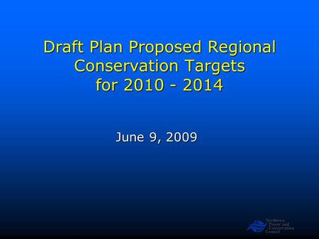 Northwest Power and Conservation Council Draft Plan Proposed Regional Conservation Targets for 2010 - 2014 June 9, 2009.