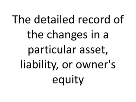 The detailed record of the changes in a particular asset, liability, or owner's equity.