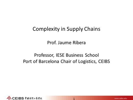1 Complexity in Supply Chains Prof. Jaume Ribera Professor, IESE Business School Port of Barcelona Chair of Logistics, CEIBS.