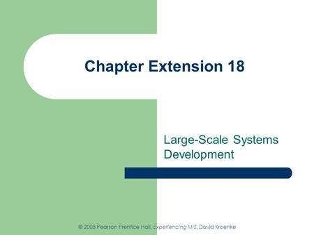 Chapter Extension 18 Large-Scale Systems Development © 2008 Pearson Prentice Hall, Experiencing MIS, David Kroenke.
