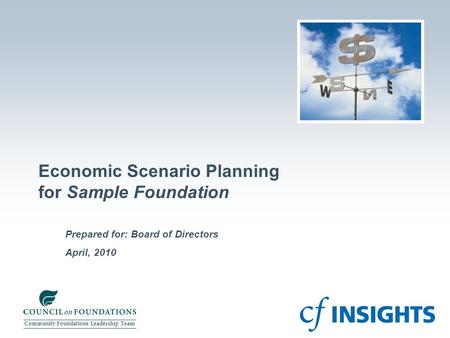 April, 2010 Prepared for: Board of Directors Economic Scenario Planning for Sample Foundation Community Foundations Leadership Team.