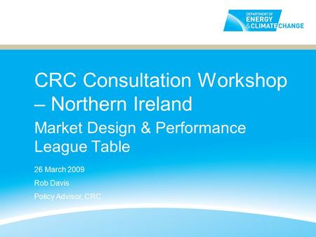 CRC Consultation Workshop – Northern Ireland Market Design & Performance League Table 26 March 2009 Rob Davis Policy Advisor, CRC.