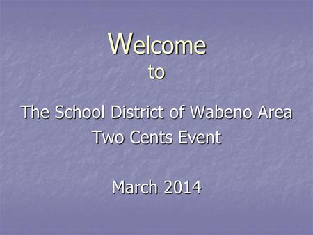 W elcome to The School District of Wabeno Area Two Cents Event March 2014.
