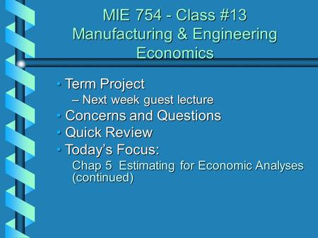 MIE 754 - Class #13 Manufacturing & Engineering Economics Term Project Term Project – Next week guest lecture Concerns and Questions Concerns and Questions.