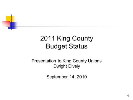 0 2011 King County Budget Status Presentation to King County Unions Dwight Dively September 14, 2010.