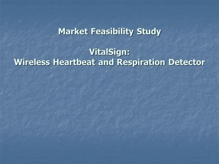 Market Feasibility Study VitalSign: Wireless Heartbeat and Respiration Detector.