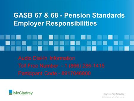 © 2014 McGladrey LLP. All Rights Reserved. GASB 67 & 68 - Pension Standards Employer Responsibilities Audio Dial-In Information Toll Free Number - 1 (866)