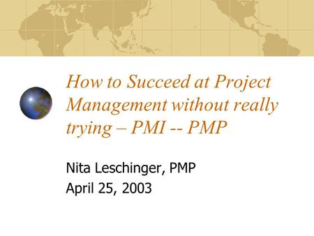 How to Succeed at Project Management without really trying – PMI -- PMP Nita Leschinger, PMP April 25, 2003.