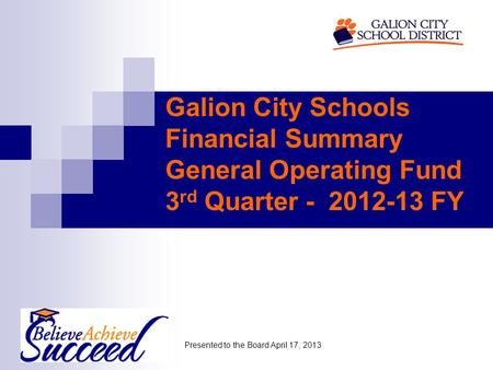 Galion City Schools Financial Summary General Operating Fund 3 rd Quarter - 2012-13 FY Presented to the Board April 17, 2013.