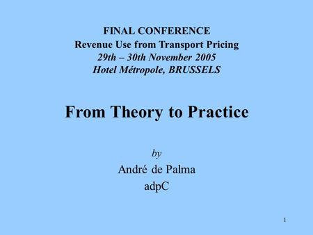 1 FINAL CONFERENCE Revenue Use from Transport Pricing 29th – 30th November 2005 Hotel Métropole, BRUSSELS From Theory to Practice by André de Palma adpC.